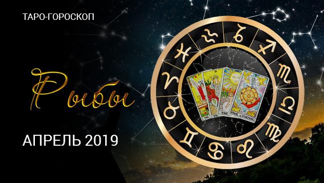 апрель 2019 для Рыб. В гороскопе Таро